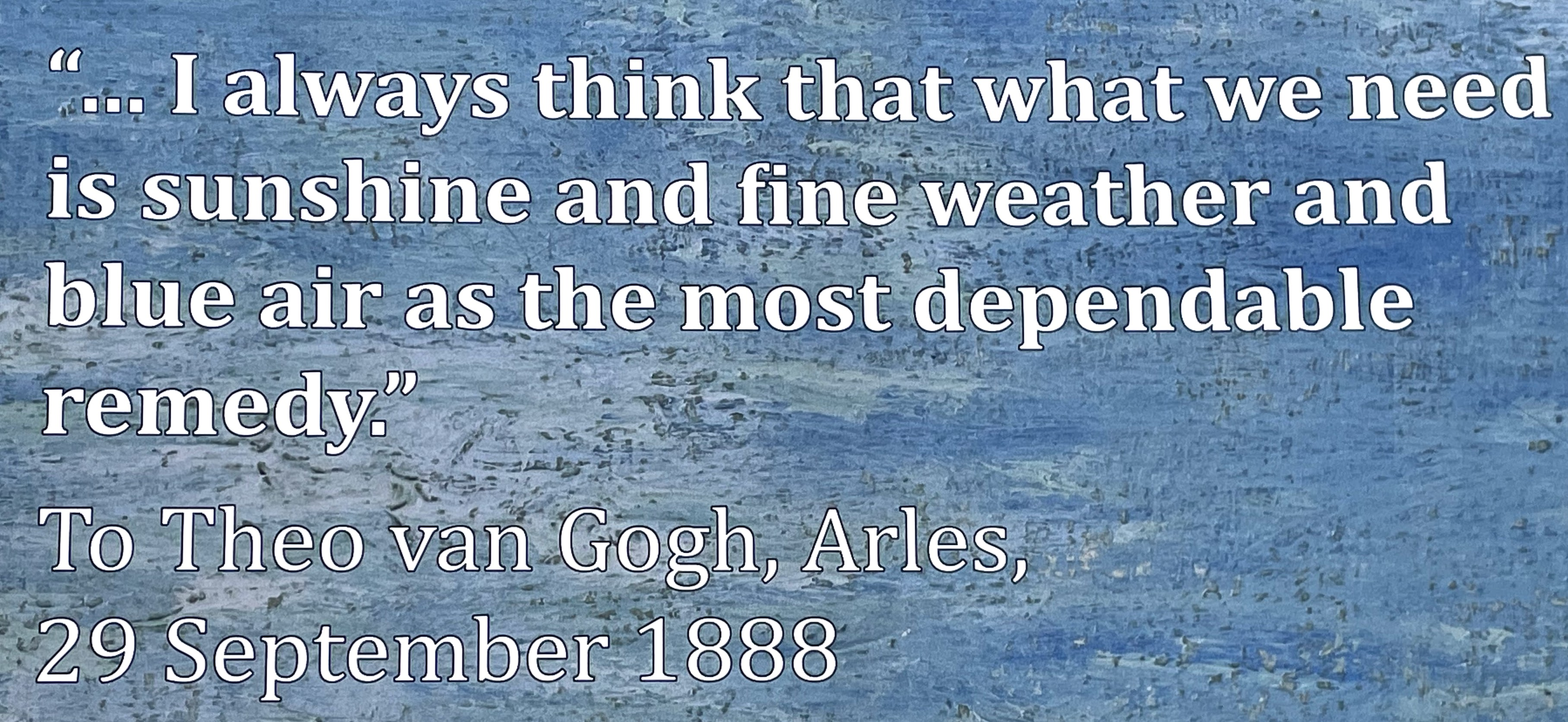 """Quote, text against van Gogh brushstrokes: """"...I always think that what we need is sunshine and fine weather and blue air as the most dependable remedy."""" To Theo van Gogh, Arles, 29 September 1888"""