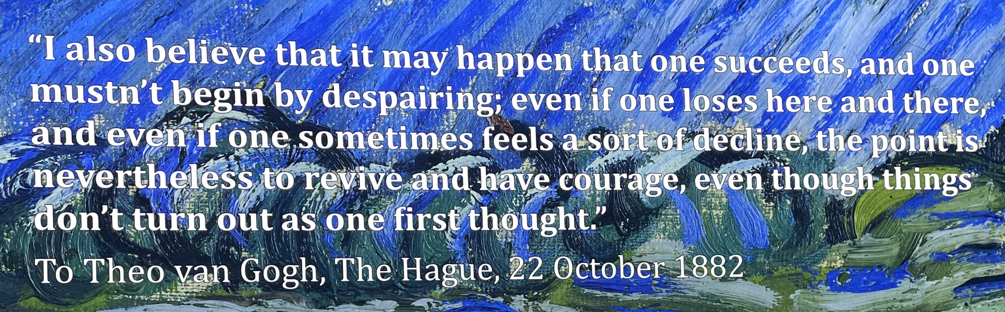 """Quote, text against van Gogh brushstrokes: """"I also believe that it may happen that one succeeds, and one mustn't begin by despairing; even if one loses here and there, and even if one sometimes feels a sort of decline, the point is nevertheless to revive and have courage, even though things don't turn out as one first thought."""" To Theo van Gogh, The Hague, 22 October 1882"""